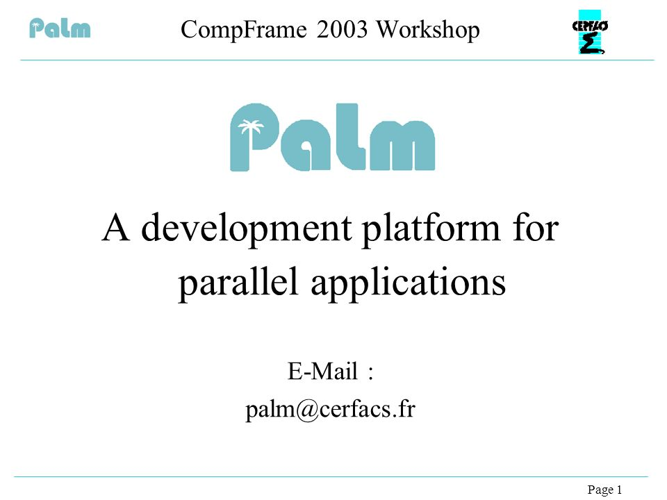 Page 1 CompFrame 2003 Workshop A development platform for parallel applications E-Mail : palm@cerfacs.fr