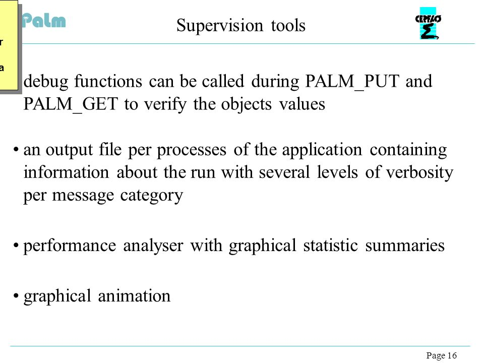 Page 16 Supervision tools debug functions can be called during PALM_PUT and PALM_GET to verify the objects values buis: Faire une animation pour passer de graphical stat a limage, … buis: Faire une animation pour passer de graphical stat a limage, … an output file per processes of the application containing information about the run with several levels of verbosity per message category performance analyser with graphical statistic summaries graphical animation