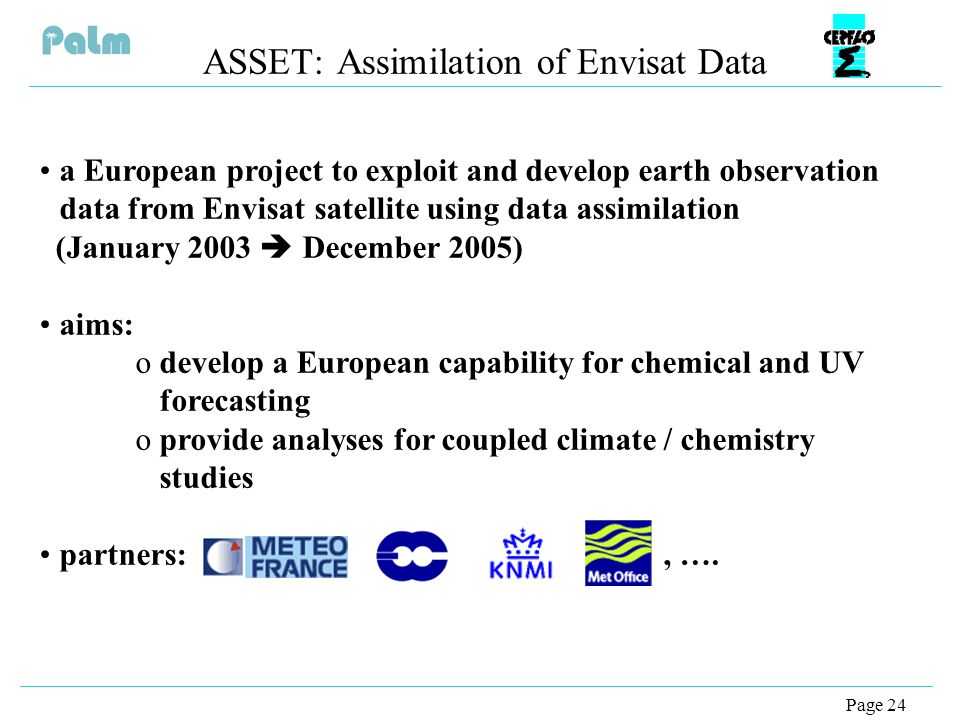 Page 24 ASSET: Assimilation of Envisat Data a European project to exploit and develop earth observation data from Envisat satellite using data assimilation (January 2003 December 2005) aims: odevelop a European capability for chemical and UV forecasting oprovide analyses for coupled climate / chemistry studies partners:, ….