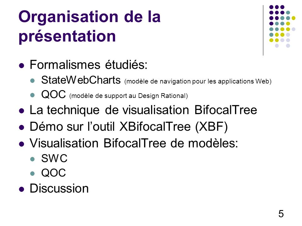 5 Organisation de la présentation Formalismes étudiés: StateWebCharts (modèle de navigation pour les applications Web) QOC (modèle de support au Design Rational) La technique de visualisation BifocalTree Démo sur loutil XBifocalTree (XBF) Visualisation BifocalTree de modèles: SWC QOC Discussion