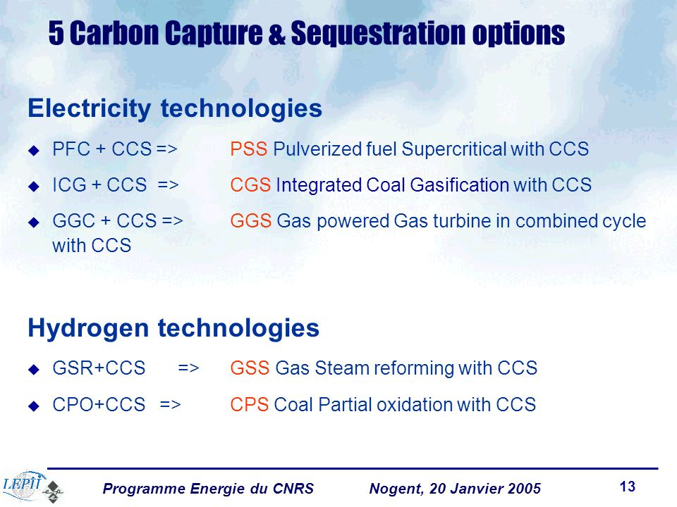 Programme Energie du CNRSNogent, 20 Janvier 2005 13 5 Carbon Capture & Sequestration options Electricity technologies PFC + CCS => PSS Pulverized fuel Supercritical with CCS ICG + CCS => CGS Integrated Coal Gasification with CCS GGC + CCS => GGS Gas powered Gas turbine in combined cycle with CCS Hydrogen technologies GSR+CCS => GSS Gas Steam reforming with CCS CPO+CCS => CPS Coal Partial oxidation with CCS
