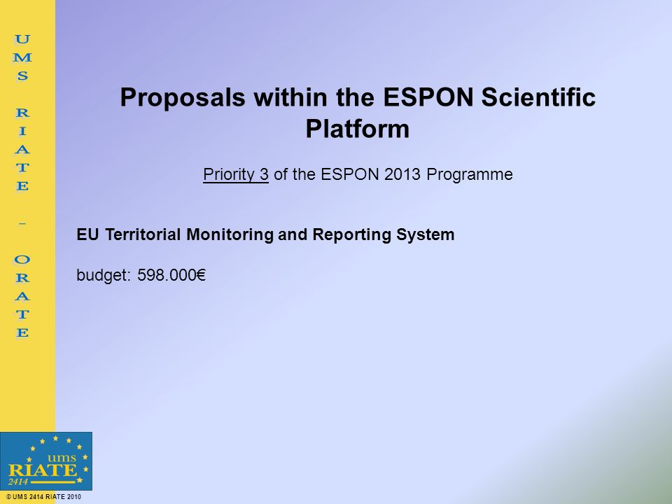 © UMS 2414 RIATE 2010 Proposals within the ESPON Scientific Platform Priority 3 of the ESPON 2013 Programme EU Territorial Monitoring and Reporting System budget: