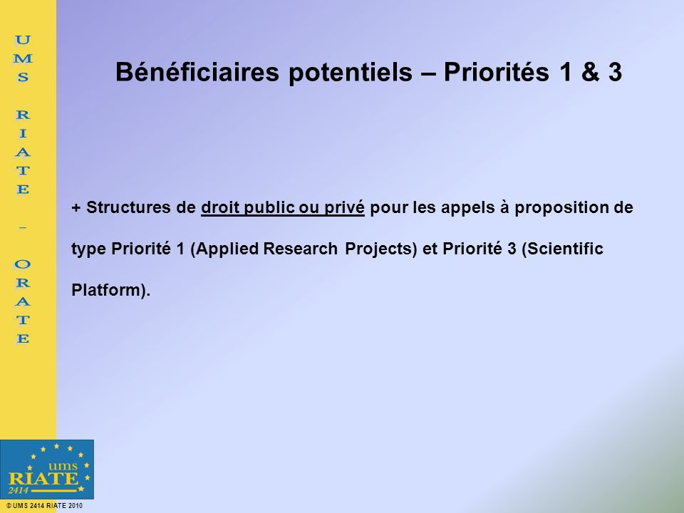 © UMS 2414 RIATE 2010 Bénéficiaires potentiels – Priorités 1 & 3 + Structures de droit public ou privé pour les appels à proposition de type Priorité 1 (Applied Research Projects) et Priorité 3 (Scientific Platform).