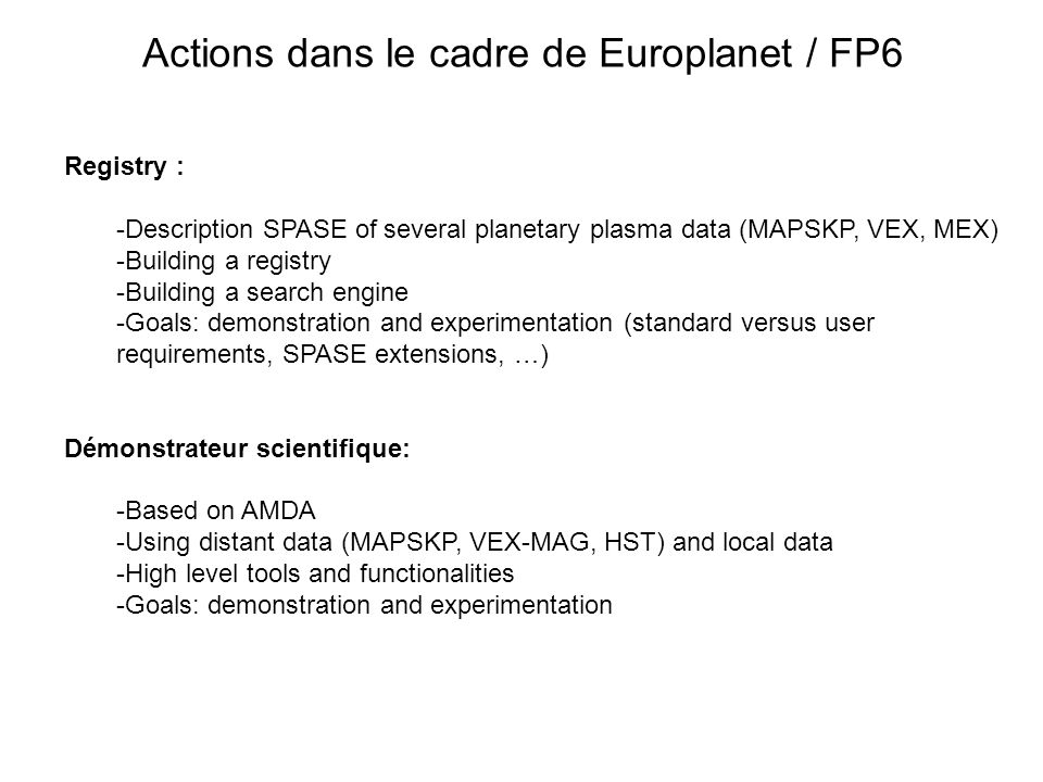 Actions dans le cadre de Europlanet / FP6 Registry : -Description SPASE of several planetary plasma data (MAPSKP, VEX, MEX) -Building a registry -Building a search engine -Goals: demonstration and experimentation (standard versus user requirements, SPASE extensions, …) Démonstrateur scientifique: -Based on AMDA -Using distant data (MAPSKP, VEX-MAG, HST) and local data -High level tools and functionalities -Goals: demonstration and experimentation