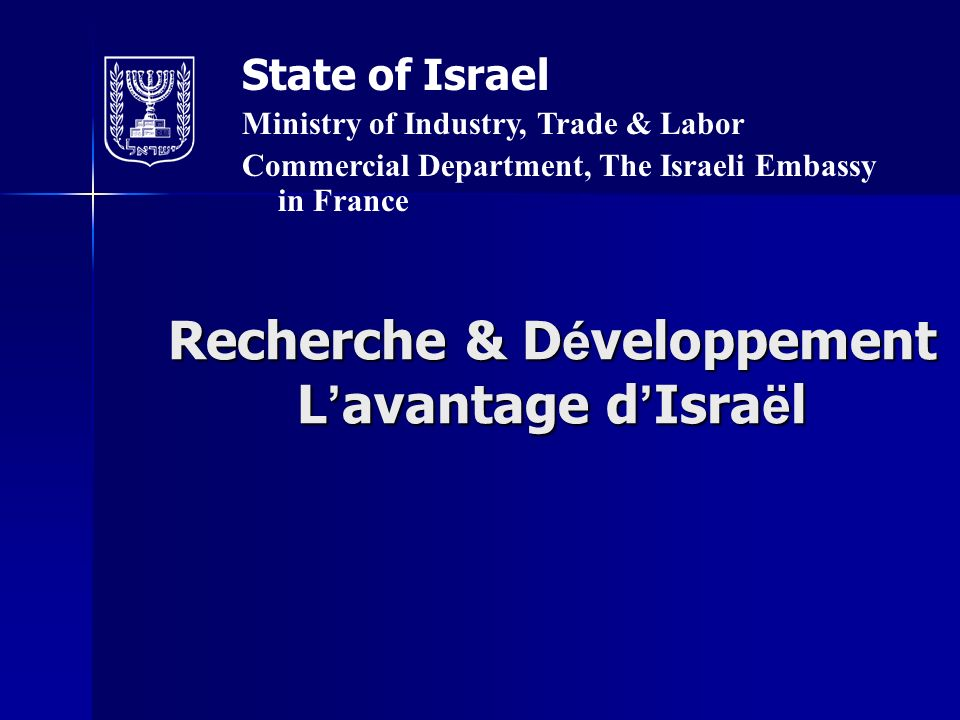 Recherche & D é veloppement L avantage d Isra ë l State of Israel Ministry of Industry, Trade & Labor Commercial Department, The Israeli Embassy in France