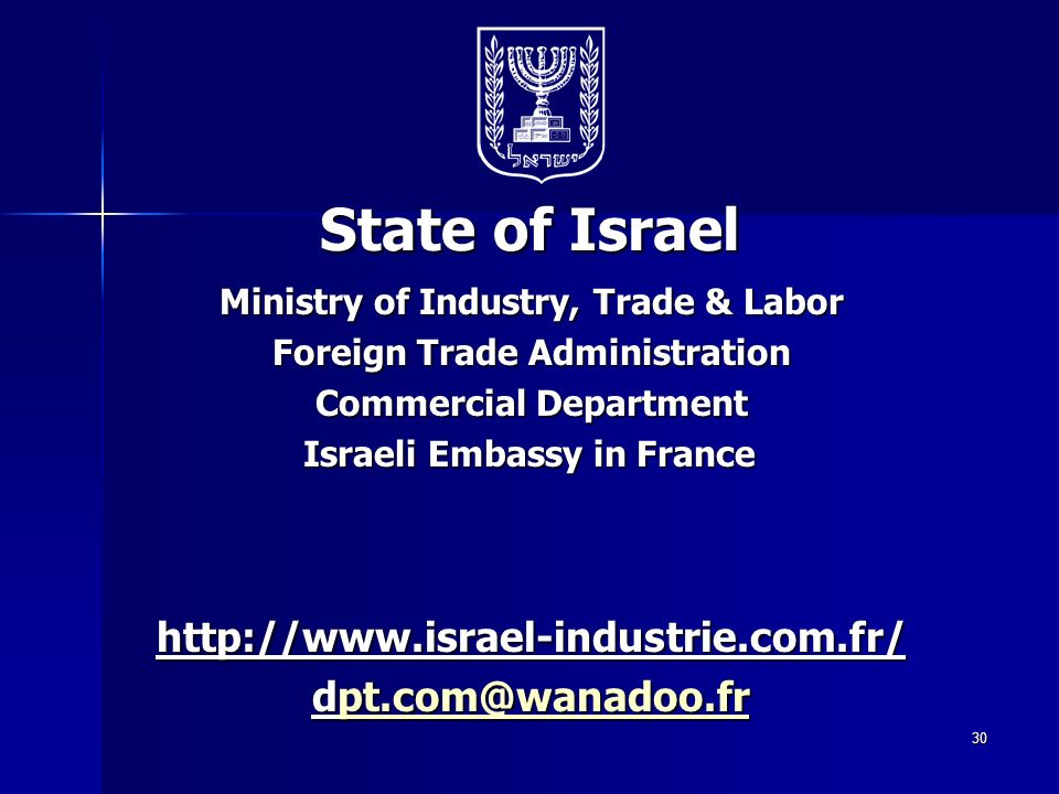 30 State of Israel Ministry of Industry, Trade & Labor Foreign Trade Administration Commercial Department Israeli Embassy in France http://www.israel-industrie.com.fr/ dpt.com@wanadoo.fr pt.com@wanadoo.fr