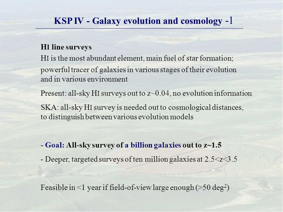 KSP IV - Galaxy evolution and cosmology -1 H I line surveys H I is the most abundant element, main fuel of star formation; powerful tracer of galaxies in various stages of their evolution and in various environment Present: all-sky H I surveys out to z~0.04, no evolution information SKA: all-sky H I survey is needed out to cosmological distances, to distinguish between various evolution models - Goal: All-sky survey of a billion galaxies out to z~1.5 - Deeper, targeted surveys of ten million galaxies at 2.5<z<3.5 Feasible in 50 deg 2 )