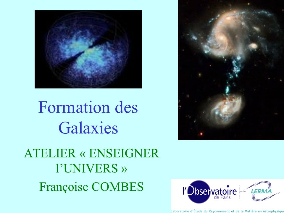 Formation des Galaxies ATELIER « ENSEIGNER lUNIVERS » Françoise COMBES