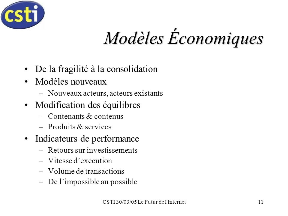 CSTI 30/03/05 Le Futur de l Internet11 Modèles Économiques De la fragilité à la consolidation Modèles nouveaux –Nouveaux acteurs, acteurs existants Modification des équilibres –Contenants & contenus –Produits & services Indicateurs de performance –Retours sur investissements –Vitesse dexécution –Volume de transactions –De limpossible au possible