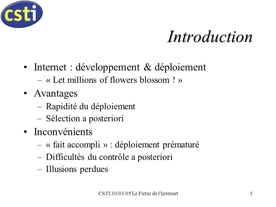 CSTI 30/03/05 Le Futur de l Internet3 Introduction Internet : développement & déploiement –« Let millions of flowers blossom .
