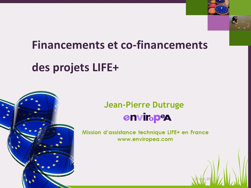 1 Journée dinformation nationale LIFE+ - 10 mai 2010 Financements et co-financements des projets LIFE+ Mission dassistance technique LIFE+ en France www.enviropea.com Jean-Pierre Dutruge