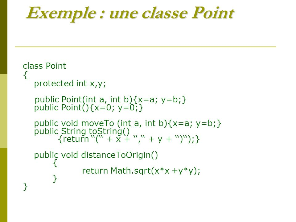 Exemple : une classe Point class Point { protected int x,y; public Point(int a, int b){x=a; y=b;} public Point(){x=0; y=0;} public void moveTo (int a, int b){x=a; y=b;} public String toString() {return ( + x +, + y + ));} public void distanceToOrigin() { return Math.sqrt(x*x +y*y); }