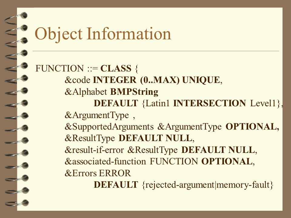 Object Information FUNCTION ::= CLASS { &code INTEGER (0..MAX) UNIQUE, &Alphabet BMPString DEFAULT {Latin1 INTERSECTION Level1}, &ArgumentType, &SupportedArguments &ArgumentType OPTIONAL, &ResultType DEFAULT NULL, &result-if-error &ResultType DEFAULT NULL, &associated-function FUNCTION OPTIONAL, &Errors ERROR DEFAULT {rejected-argument|memory-fault}