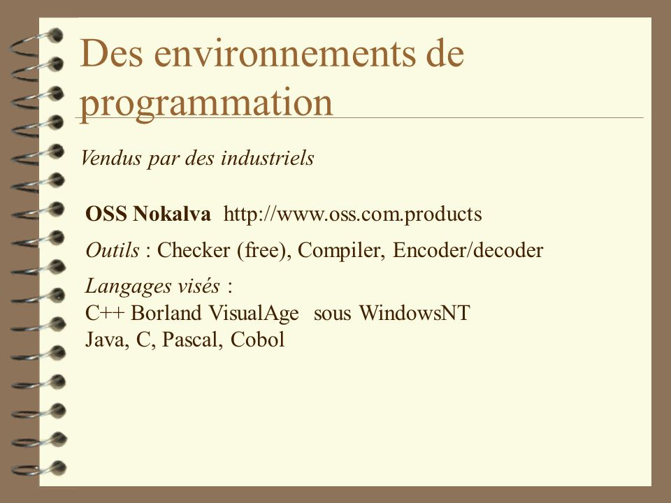 Des environnements de programmation Vendus par des industriels OSS Nokalva http://www.oss.com.products Outils : Checker (free), Compiler, Encoder/decoder Langages visés : C++ Borland VisualAge sous WindowsNT Java, C, Pascal, Cobol