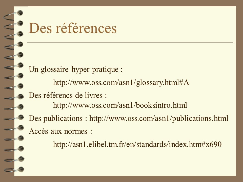 Des références Un glossaire hyper pratique : http://www.oss.com/asn1/glossary.html#A Des référencs de livres : http://www.oss.com/asn1/booksintro.html Des publications : http://www.oss.com/asn1/publications.html Accès aux normes : http://asn1.elibel.tm.fr/en/standards/index.htm#x690