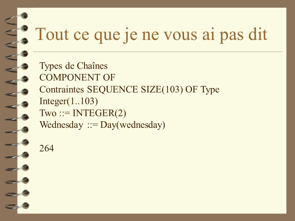 Tout ce que je ne vous ai pas dit Types de Chaînes COMPONENT OF Contraintes SEQUENCE SIZE(103) OF Type Integer(1..103) Two ::= INTEGER(2) Wednesday ::= Day(wednesday) 264