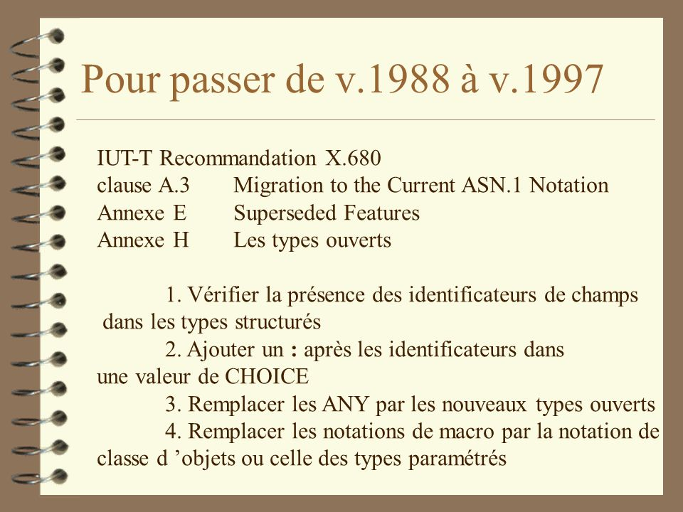 Pour passer de v.1988 à v.1997 IUT-T Recommandation X.680 clause A.3Migration to the Current ASN.1 Notation Annexe ESuperseded Features Annexe H Les types ouverts 1.