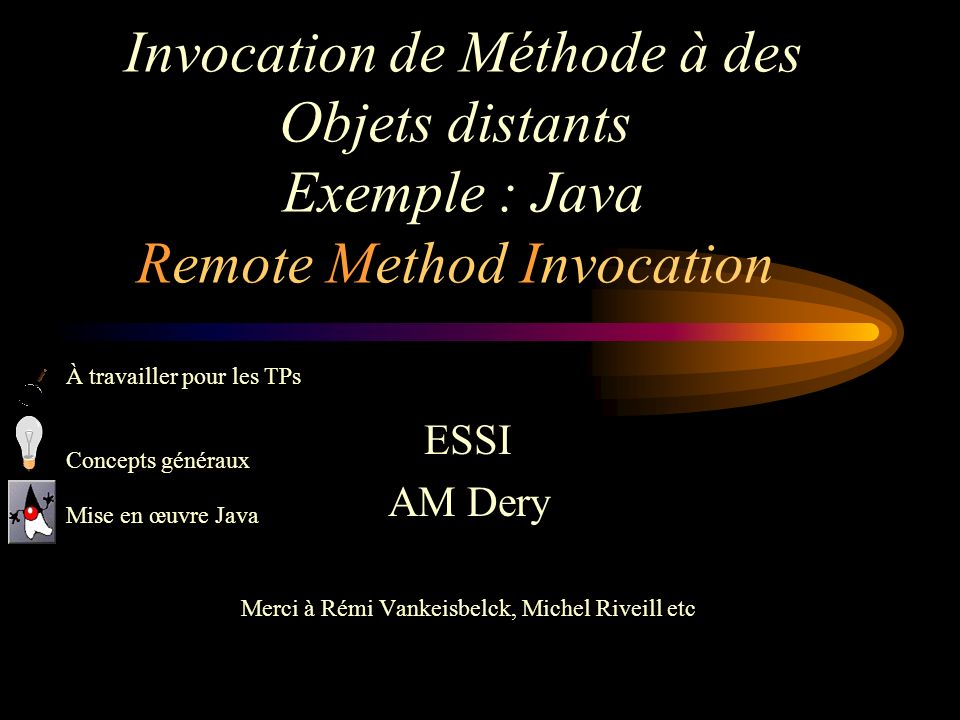 Invocation de Méthode à des Objets distants Exemple : Java Remote Method Invocation ESSI AM Dery Merci à Rémi Vankeisbelck, Michel Riveill etc À travailler pour les TPs Concepts généraux Mise en œuvre Java