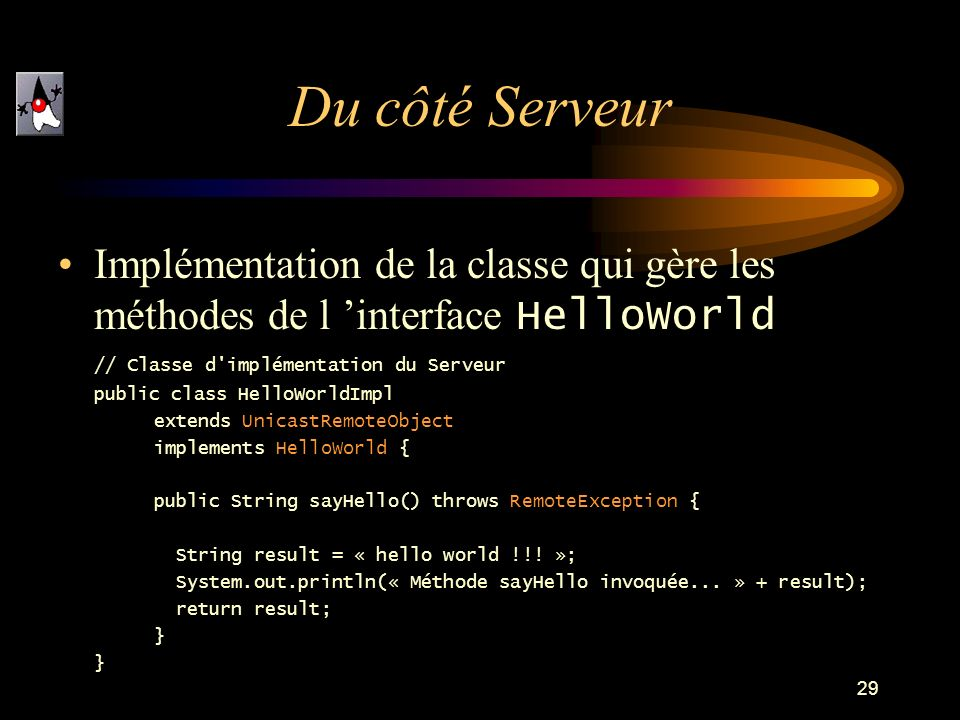 29 Implémentation de la classe qui gère les méthodes de l interface HelloWorld // Classe d implémentation du Serveur public class HelloWorldImpl extends UnicastRemoteObject implements HelloWorld { public String sayHello() throws RemoteException { String result = « hello world !!.