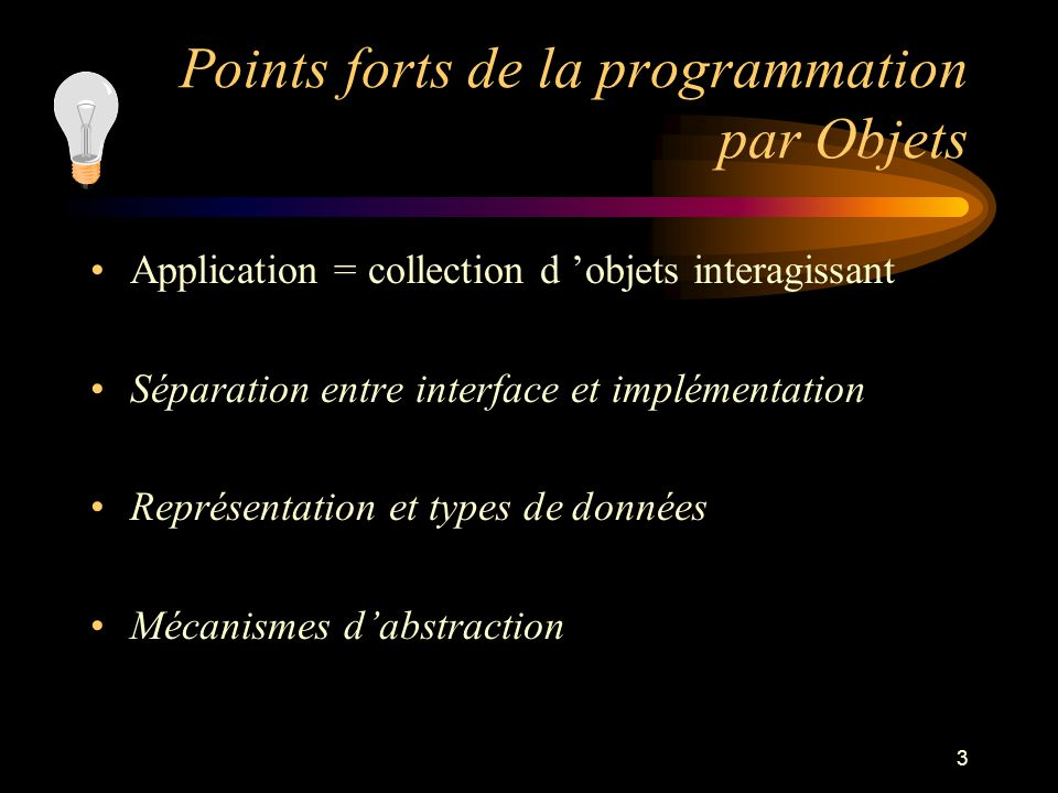 3 Points forts de la programmation par Objets Application = collection d objets interagissant Séparation entre interface et implémentation Représentation et types de données Mécanismes dabstraction