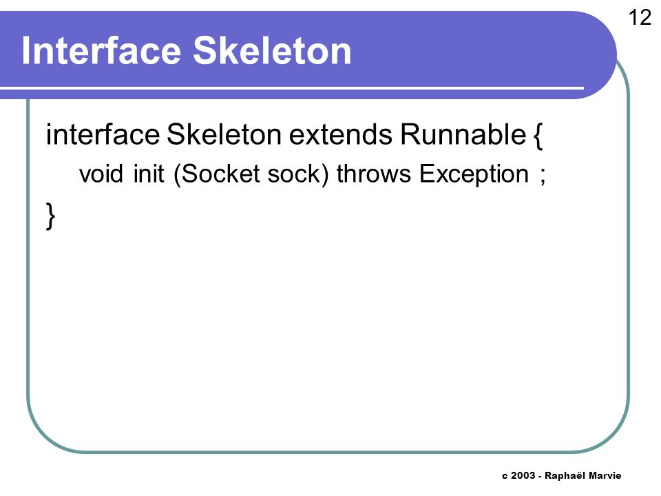 12 c 2003 - Raphaël Marvie Interface Skeleton interface Skeleton extends Runnable { void init (Socket sock) throws Exception ; }