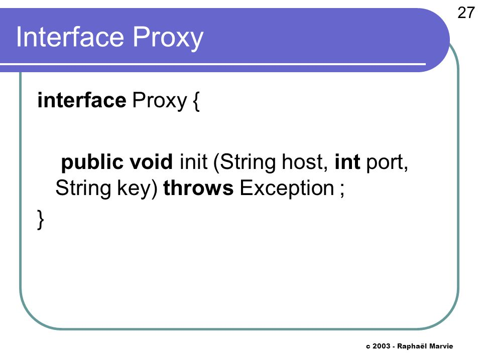 27 c 2003 - Raphaël Marvie Interface Proxy interface Proxy { public void init (String host, int port, String key) throws Exception ; }