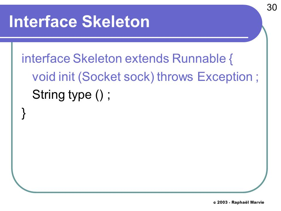 30 c 2003 - Raphaël Marvie Interface Skeleton interface Skeleton extends Runnable { void init (Socket sock) throws Exception ; String type () ; }