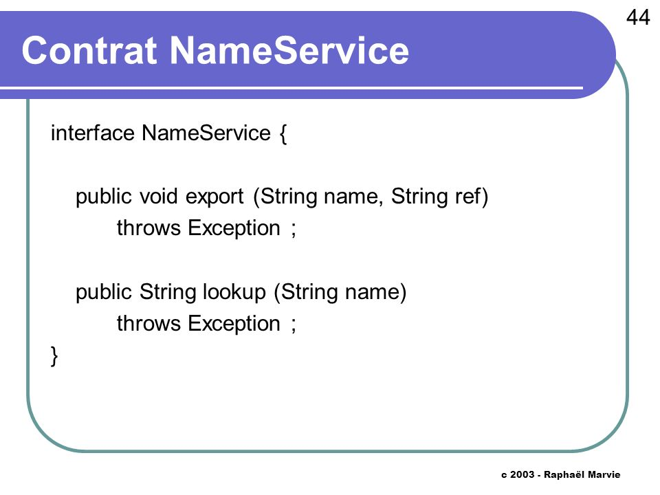 44 c 2003 - Raphaël Marvie Contrat NameService interface NameService { public void export (String name, String ref) throws Exception ; public String lookup (String name) throws Exception ; }