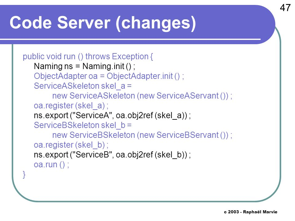 47 c 2003 - Raphaël Marvie Code Server (changes) public void run () throws Exception { Naming ns = Naming.init () ; ObjectAdapter oa = ObjectAdapter.init () ; ServiceASkeleton skel_a = new ServiceASkeleton (new ServiceAServant ()) ; oa.register (skel_a) ; ns.export ( ServiceA , oa.obj2ref (skel_a)) ; ServiceBSkeleton skel_b = new ServiceBSkeleton (new ServiceBServant ()) ; oa.register (skel_b) ; ns.export ( ServiceB , oa.obj2ref (skel_b)) ; oa.run () ; }