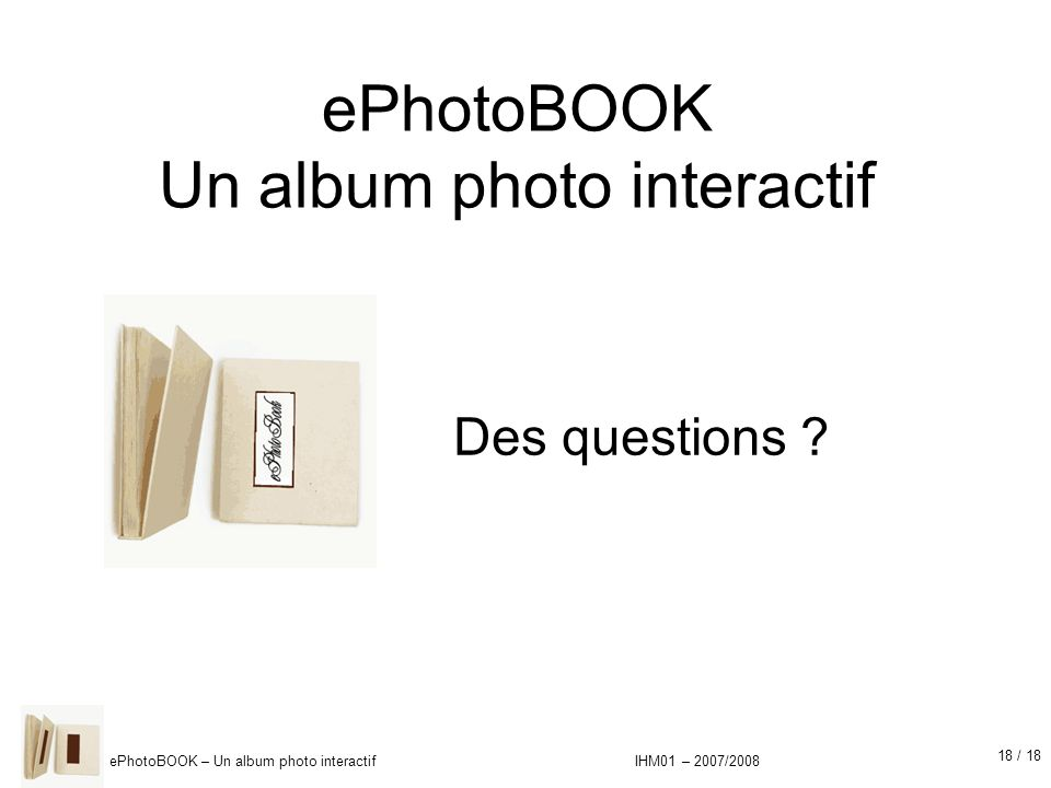 18 / 18 ePhotoBOOK – Un album photo interactif IHM01 – 2007/2008 Des questions .