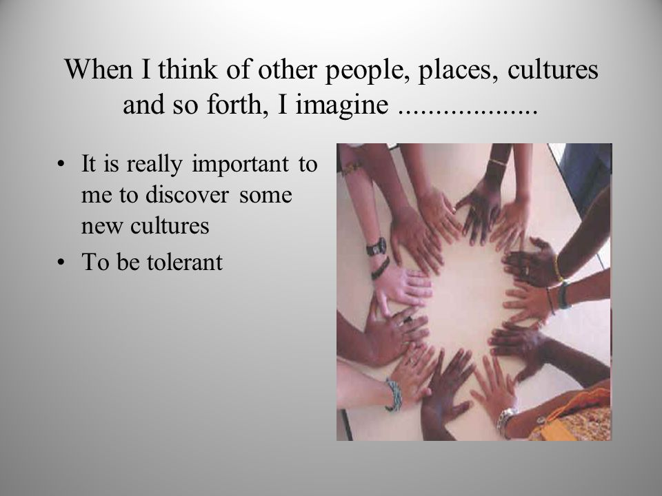 When I think of other people, places, cultures and so forth, I imagine...................