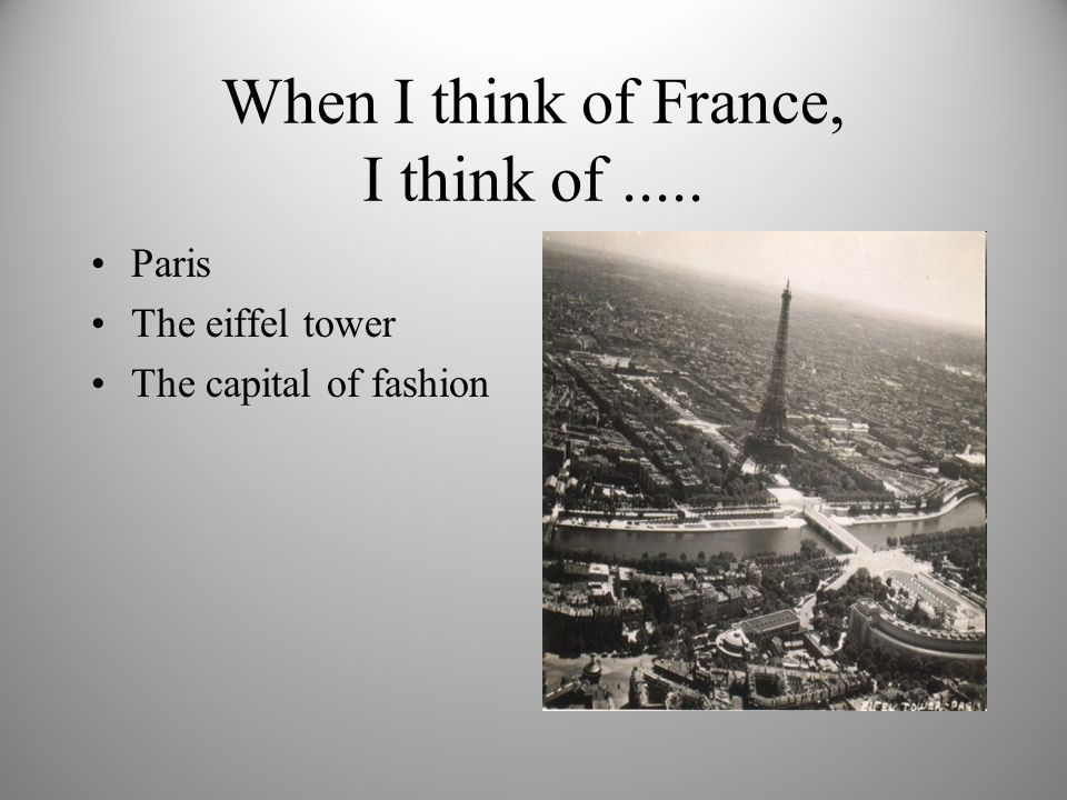 When I think of France, I think of..... Paris The eiffel tower The capital of fashion