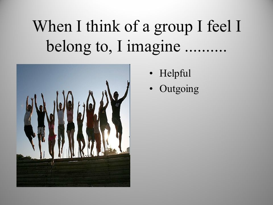 When I think of a group I feel I belong to, I imagine.......... Helpful Outgoing