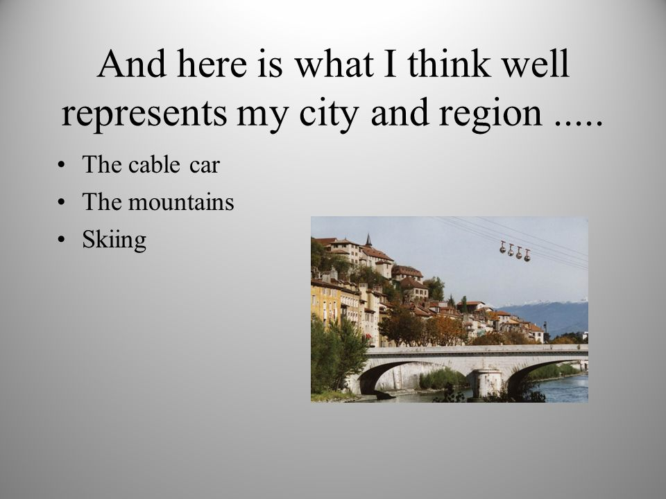 And here is what I think well represents my city and region..... The cable car The mountains Skiing