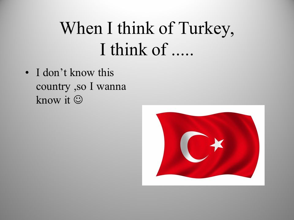 When I think of Turkey, I think of..... I dont know this country,so I wanna know it