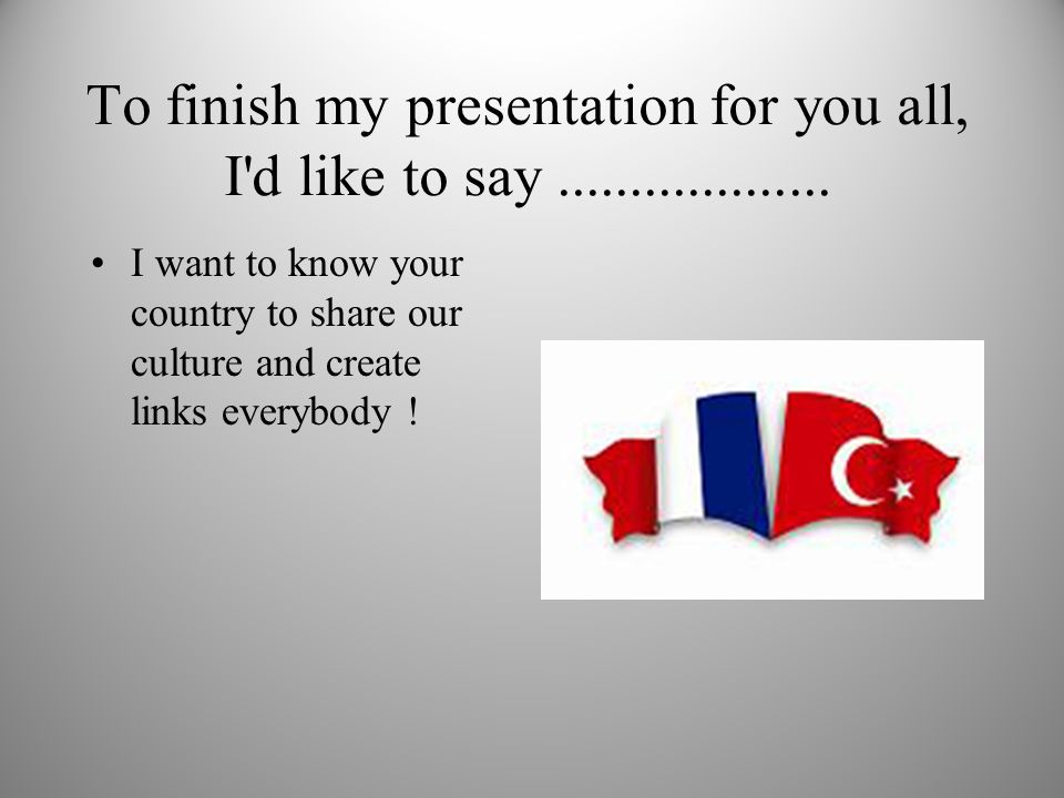 To finish my presentation for you all, I d like to say...................