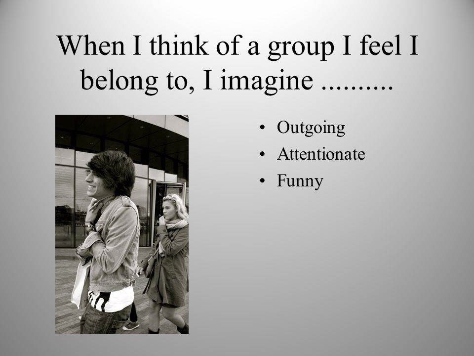 When I think of a group I feel I belong to, I imagine.......... Outgoing Attentionate Funny