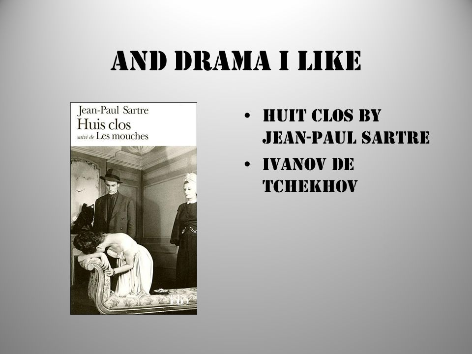 And drama I like Huit Clos by Jean-Paul Sartre Ivanov de Tchekhov