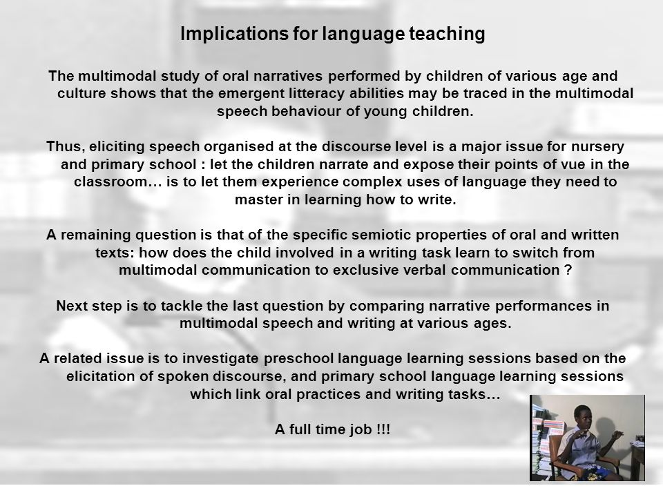 Implications for language teaching The multimodal study of oral narratives performed by children of various age and culture shows that the emergent litteracy abilities may be traced in the multimodal speech behaviour of young children.