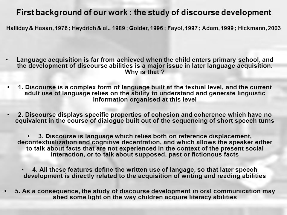 Language acquisition is far from achieved when the child enters primary school, and the development of discourse abilities is a major issue in later language acquisition.