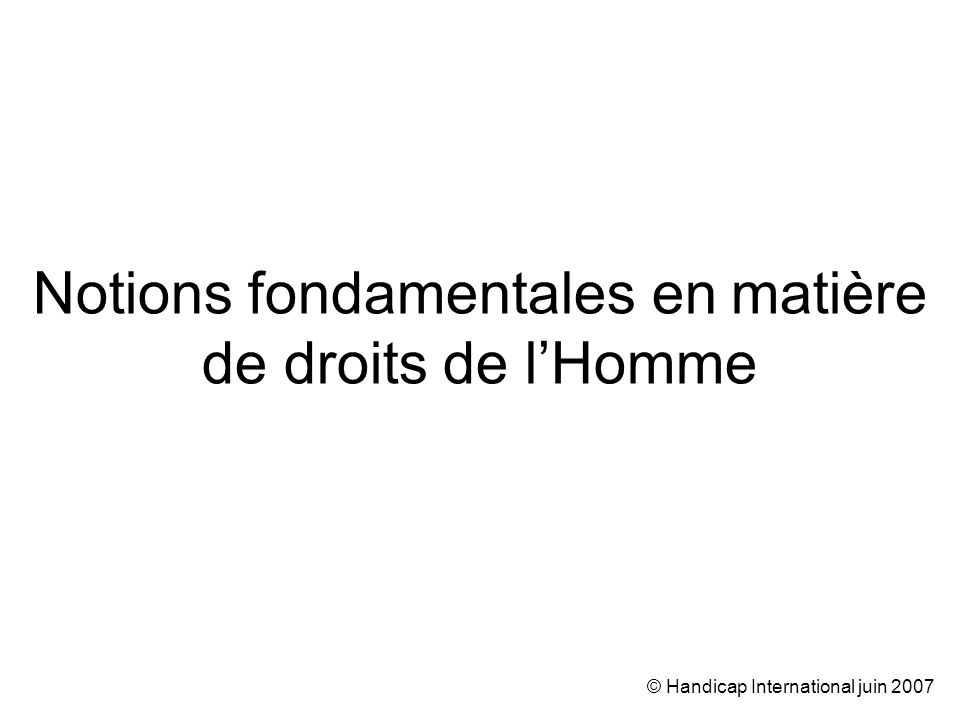 © Handicap International juin 2007 Notions fondamentales en matière de droits de lHomme