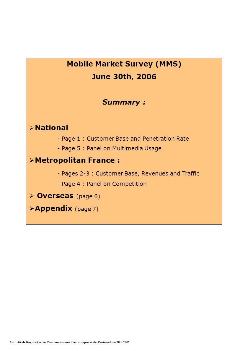 Mobile Market Survey (MMS) June 30th, 2006 Summary : National - Page 1 : Customer Base and Penetration Rate - Page 5 : Panel on Multimedia Usage Metropolitan France : - Pages 2-3 : Customer Base, Revenues and Traffic - Page 4 : Panel on Competition Overseas (page 6) Appendix (page 7) Autorité de Régulation des Communications Electroniques et des Postes –June 30th 2006