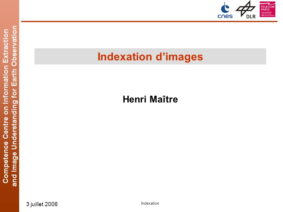 Competence Centre on Information Extraction and Image Understanding for Earth Observation 3 juillet 2006 Indexation Indexation dimages Henri Maître