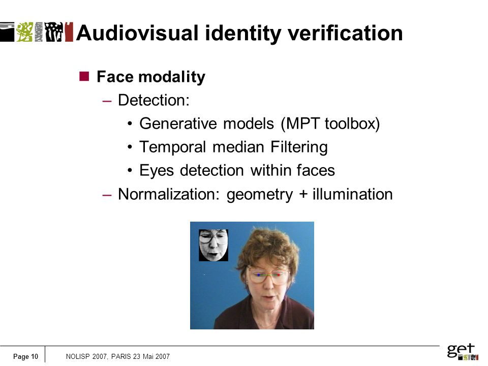 Page 10NOLISP 2007, PARIS 23 Mai 2007 Audiovisual identity verification nFace modality –Detection: Generative models (MPT toolbox) Temporal median Filtering Eyes detection within faces –Normalization: geometry + illumination