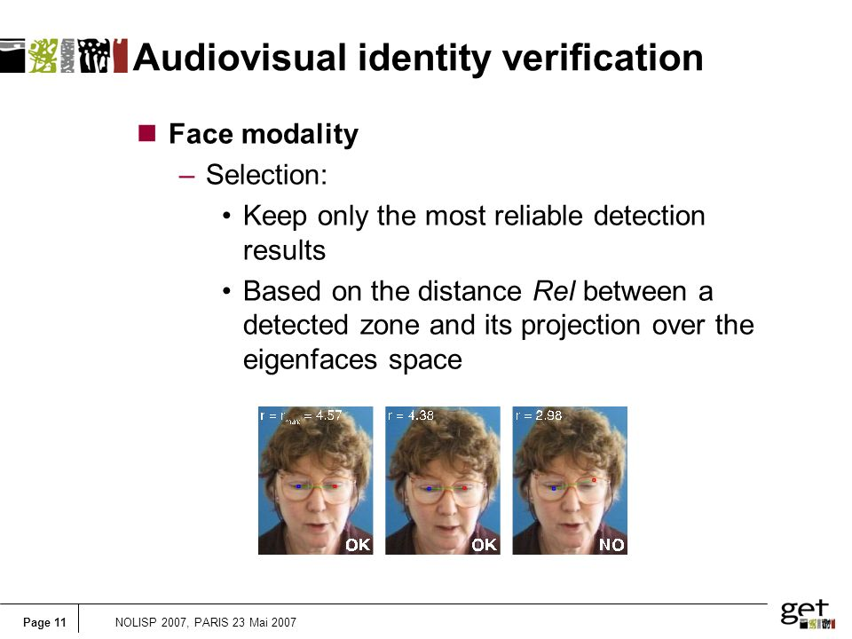 Page 11NOLISP 2007, PARIS 23 Mai 2007 Audiovisual identity verification nFace modality –Selection: Keep only the most reliable detection results Based on the distance Rel between a detected zone and its projection over the eigenfaces space