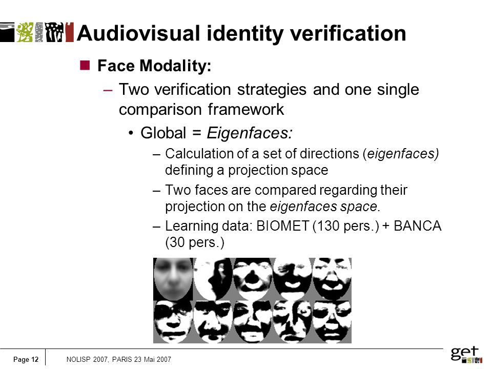 Page 12NOLISP 2007, PARIS 23 Mai 2007 Audiovisual identity verification nFace Modality: –Two verification strategies and one single comparison framework Global = Eigenfaces: –Calculation of a set of directions (eigenfaces) defining a projection space –Two faces are compared regarding their projection on the eigenfaces space.