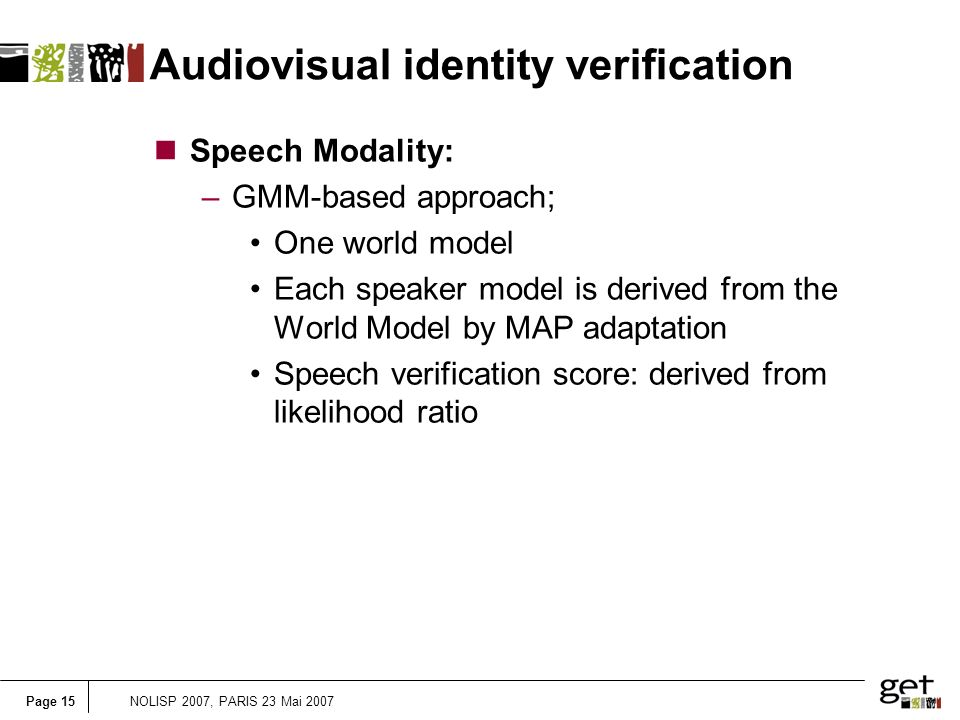 Page 15NOLISP 2007, PARIS 23 Mai 2007 Audiovisual identity verification nSpeech Modality: –GMM-based approach; One world model Each speaker model is derived from the World Model by MAP adaptation Speech verification score: derived from likelihood ratio