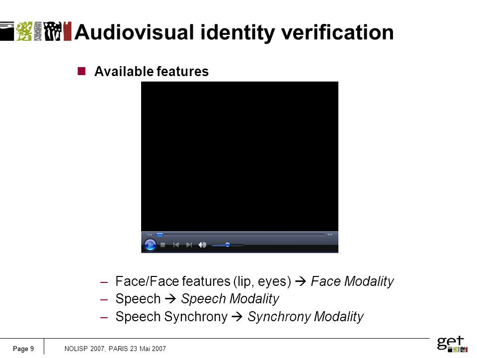 Page 9NOLISP 2007, PARIS 23 Mai 2007 Audiovisual identity verification nAvailable features –Face/Face features (lip, eyes) Face Modality –Speech Speech Modality –Speech Synchrony Synchrony Modality
