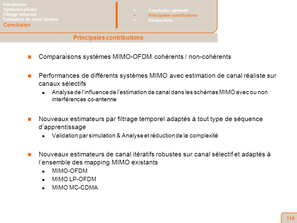 110 Comparaisons systèmes MIMO-OFDM cohérents / non-cohérents Performances de différents systèmes MIMO avec estimation de canal réaliste sur canaux sélectifs Analyse de linfluence de lestimation de canal dans les schémas MIMO avec ou non interférences co-antenne Nouveaux estimateurs par filtrage temporel adaptés à tout type de séquence dapprentissage Validation par simulation & Analyse et réduction de la complexité Nouveaux estimateurs de canal itératifs robustes sur canal sélectif et adaptés à lensemble des mapping MIMO existants MIMO-OFDM MIMO LP-OFDM MIMO MC-CDMA Principales contributions Introduction Symboles pilotes Filtrage temporel Estimation de canal itérative Conclusion Conclusion générale Principales contributions Perspectives