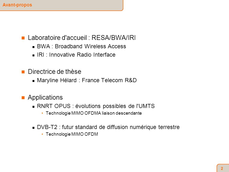 2 Laboratoire d accueil : RESA/BWA/IRI BWA : Broadband Wireless Access IRI : Innovative Radio Interface Directrice de thèse Maryline Hélard : France Telecom R&D Applications RNRT OPUS : évolutions possibles de l UMTS Technologie MIMO OFDMA liaison descendante DVB-T2 : futur standard de diffusion numérique terrestre Technologie MIMO OFDM Avant-propos